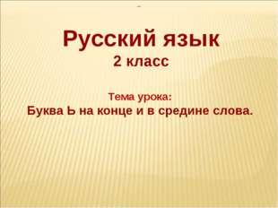 —  Тема урока: Буква Ь на конце и в средине слова. Русский язык 2 класс