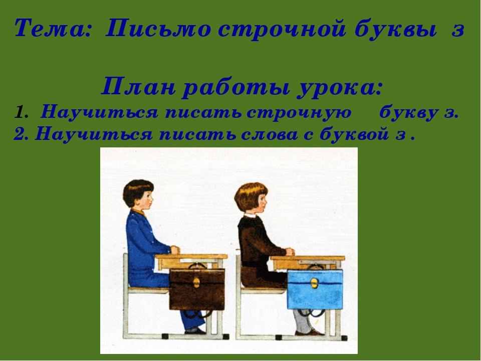 Тема: Письмо строчной буквы з План работы урока: Научиться писать строчную бу...