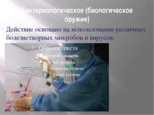Бактериологическое (биологическое оружие) Действие основано на использовании