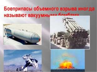 Боеприпасы объемного взрыва иногда называют вакуумными бомбами