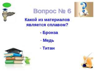 Какой из материалов является сплавом? - Бронза Медь Титан