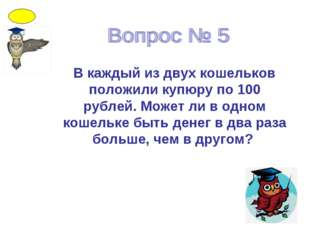В каждый из двух кошельков положили купюру по 100 рублей. Может ли в одном ко