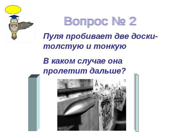 Пуля пробивает две доски- толстую и тонкую В каком случае она пролетит дальше?