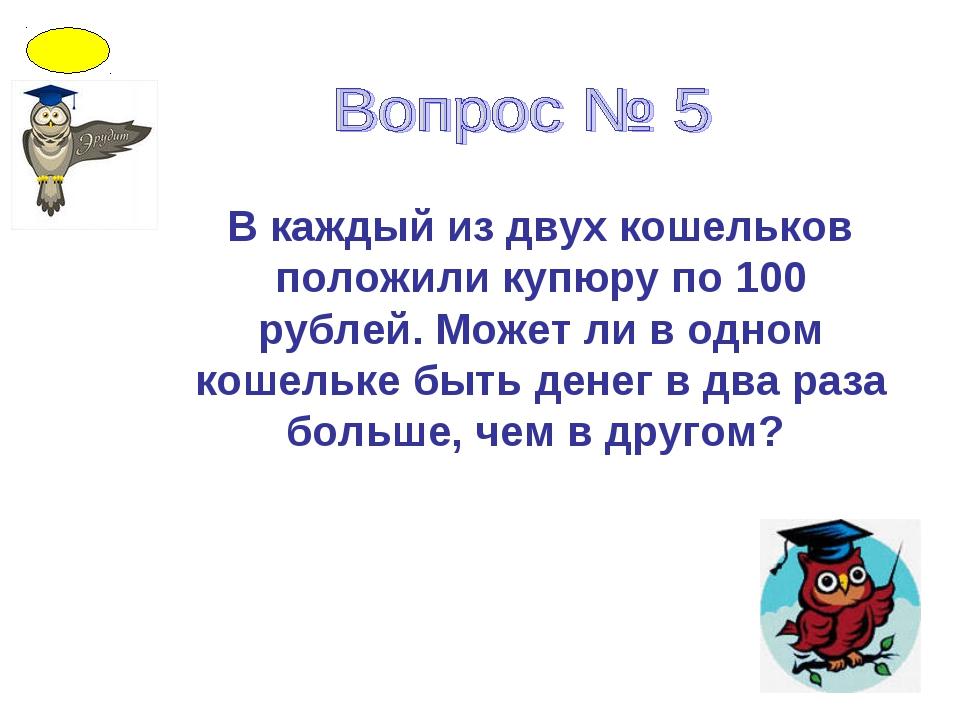 В каждый из двух кошельков положили купюру по 100 рублей. Может ли в одном ко...