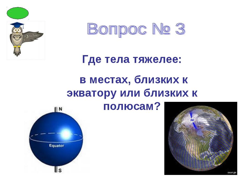 Где тела тяжелее: в местах, близких к экватору или близких к полюсам?