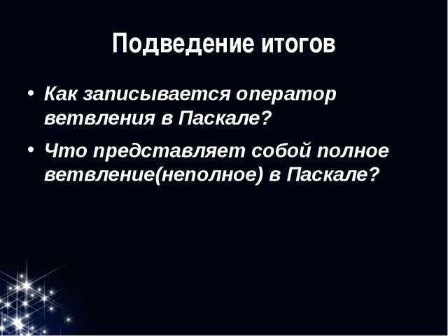 Подведение итогов Как записывается оператор ветвления в Паскале? Что представ...