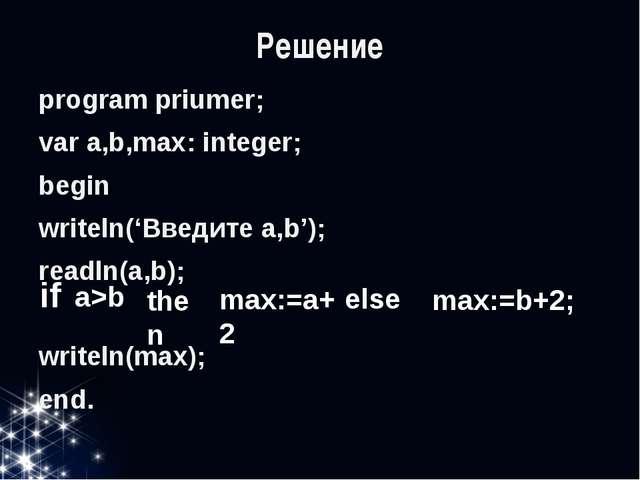 Решение program priumer; var a,b,max: integer; begin writeln('Введите a,b');...