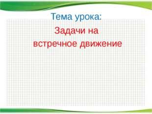 Тема урока: Задачи на встречное движение http://aida.ucoz.ru