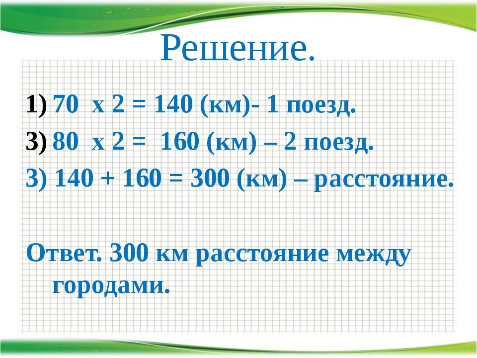 Решение. 70 х 2 = 140 (км)- 1 поезд. 80 х 2 = 160 (км) – 2 поезд. 3) 140 + 16...