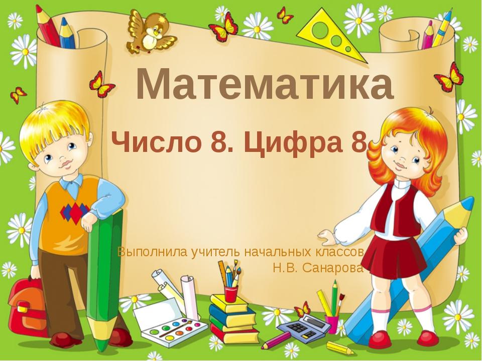 Математика Число 8. Цифра 8 Выполнила учитель начальных классов Н.В. Санарова