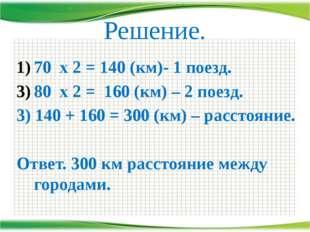 Решение. 70 х 2 = 140 (км)- 1 поезд. 80 х 2 = 160 (км) – 2 поезд. 3) 140 + 16