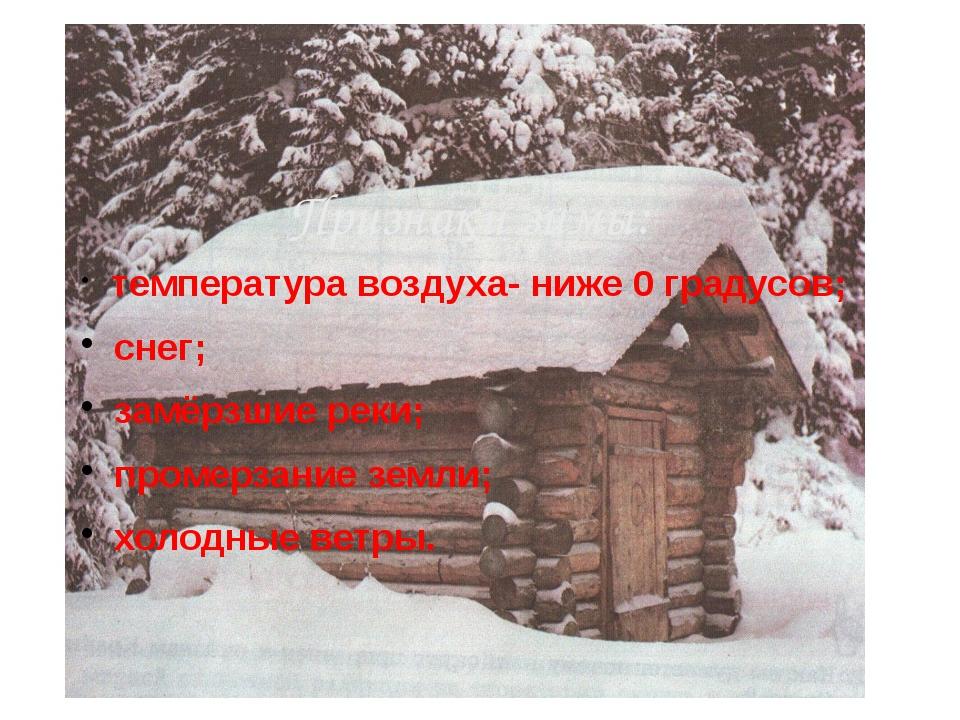 температура воздуха- ниже 0 градусов; снег; замёрзшие реки; промерзание земл...