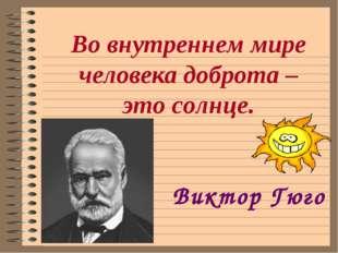 Во внутреннем мире человека доброта – это солнце. Виктор Гюго