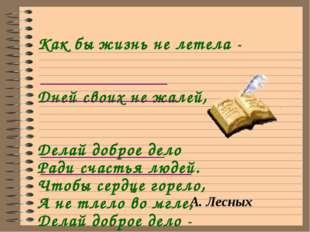 Как бы жизнь не летела - Дней своих не жалей, Делай доброе дело Ради счастья