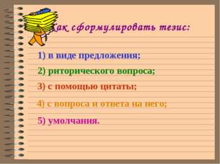 Как сформулировать тезис: 1) в виде предложения; 2) риторического вопроса; 3