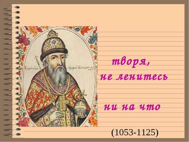 Добро же творя, не ленитесь ни на что хорошее. В.Мономах (1053-1125)