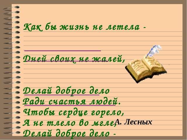 Как бы жизнь не летела - Дней своих не жалей, Делай доброе дело Ради счастья...