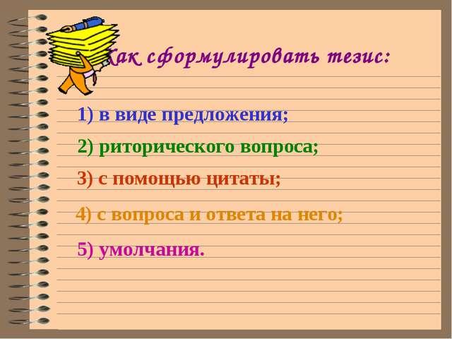 Как сформулировать тезис: 1) в виде предложения; 2) риторического вопроса; 3...