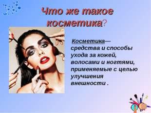 Что же такое косметика? Косметика—средства и способы ухода за кожей, волосами
