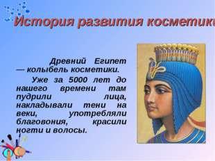 Древний Египет —колыбель косметики. Уже за 5000 лет до нашего времени там п
