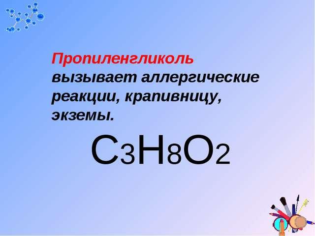 Пропиленгликоль вызывает аллергические реакции, крапивницу, экземы. C3H8O2