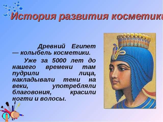 Древний Египет —колыбель косметики. Уже за 5000 лет до нашего времени там п...