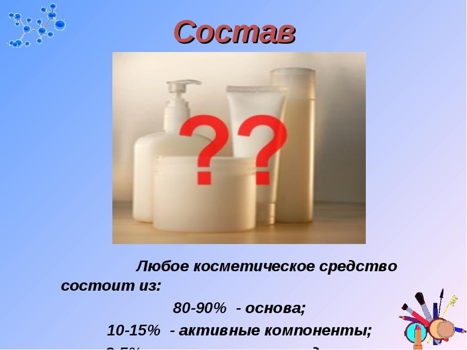 Состав Любое косметическое средство состоит из: 80-90% - основа; 10-15% - а...