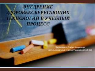 ВНЕДРЕНИЕ ЗДОРОВЬЕСБЕРЕГАЮЩИХ ТЕХНОЛОГИЙ В УЧЕБНЫЙ ПРОЦЕСС , Барановская Сафи