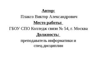 Автор: Плаксо Виктор Александрович Место работы: ГБОУ СПО Колледж связи № 54,