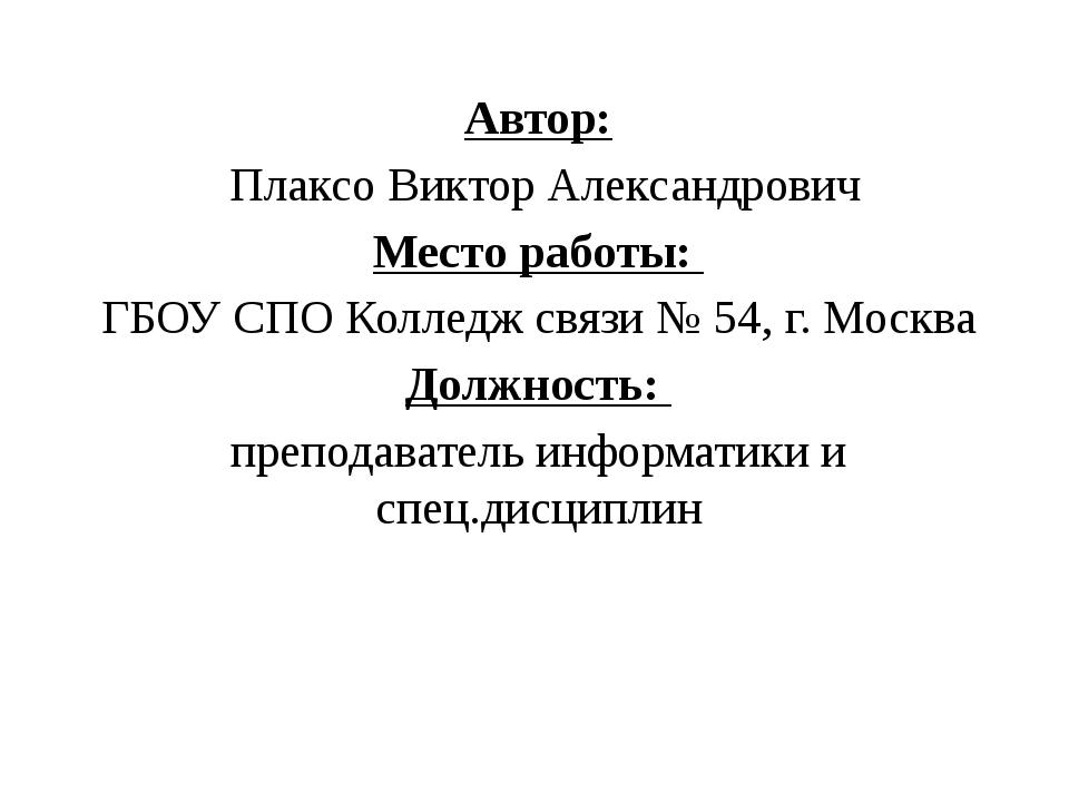 Автор: Плаксо Виктор Александрович Место работы: ГБОУ СПО Колледж связи № 54,...