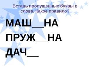 Вставь пропущенные буквы в слова. Какое правило? МАШ__НА ПРУЖ__НА ДАЧ__