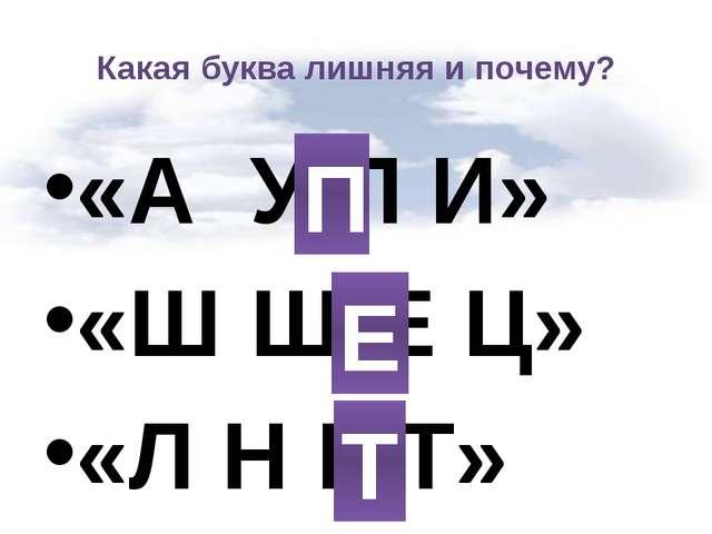 Какая буква лишняя и почему? «А  У П И» «Ш Щ Е Ц» «Л Н Г Т»