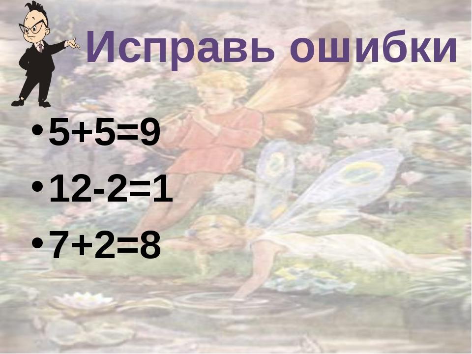 Исправь ошибки 5+5=9 12-2=1 7+2=8