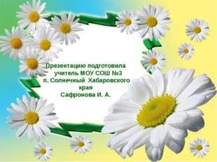 Презентацию подготовила учитель МОУ СОШ №3 п. Солнечный Хабаровского края Са