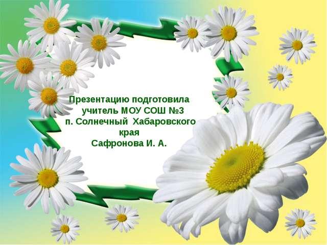 Презентацию подготовила учитель МОУ СОШ №3 п. Солнечный Хабаровского края Са...