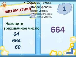 математика 1 п. Солнечный Сафронова И. А. Назовите трёхзначное число 64 664