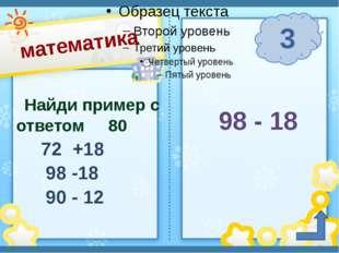 математика 3 п. Солнечный Сафронова И. А. Найди пример с ответом 80 72 +18 9