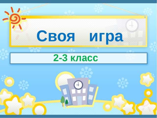 Своя игра 2-3 класс п. Солнечный Сафронова И. А.