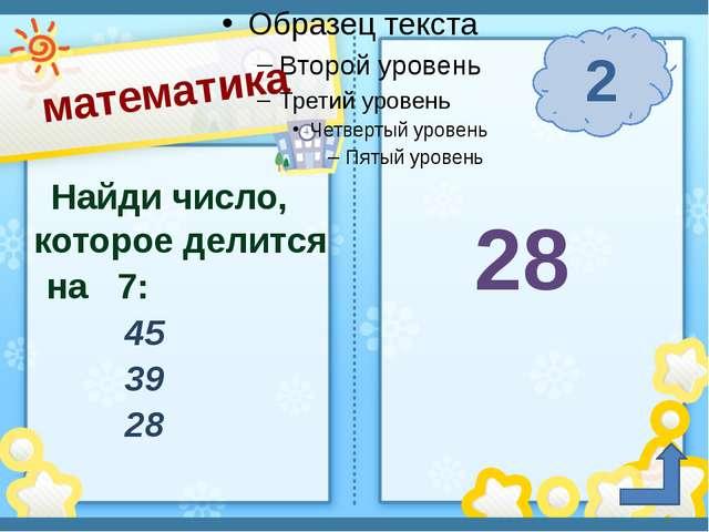 математика 2 п. Солнечный Сафронова И. А. Найди число, которое делится на 7:...