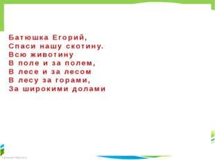 Батюшка Егорий, Спаси нашу скотину. Всю животину В поле и за полем, В лесе и