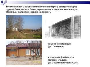 В селе имелись общественная баня на берегу реки (это второе здание бани, перв