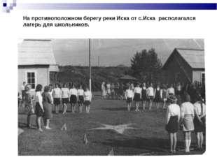 На противоположном берегу реки Иска от с.Иска располагался лагерь для школьни