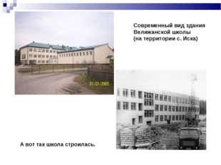 Современный вид здания Велижанской школы (на территории с. Иска) А вот так шк