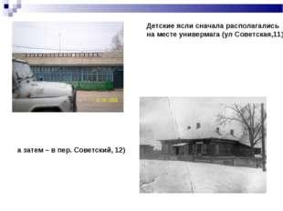 Детские ясли сначала располагались на месте универмага (ул Советская,11), а з