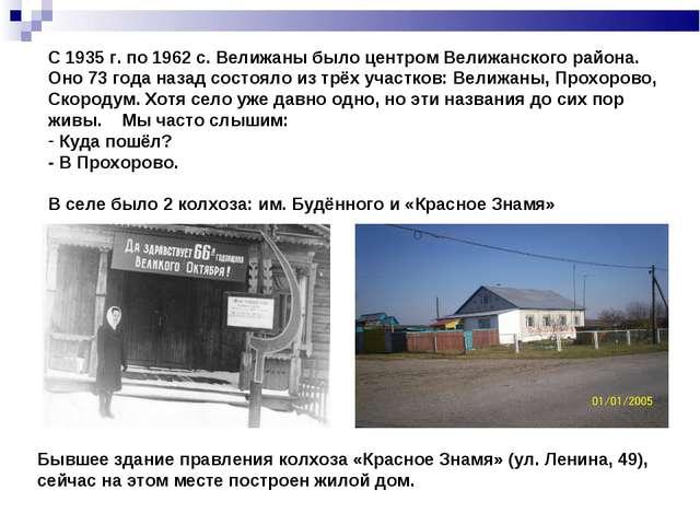 С 1935 г. по 1962 с. Велижаны было центром Велижанского района. Оно 73 года н...
