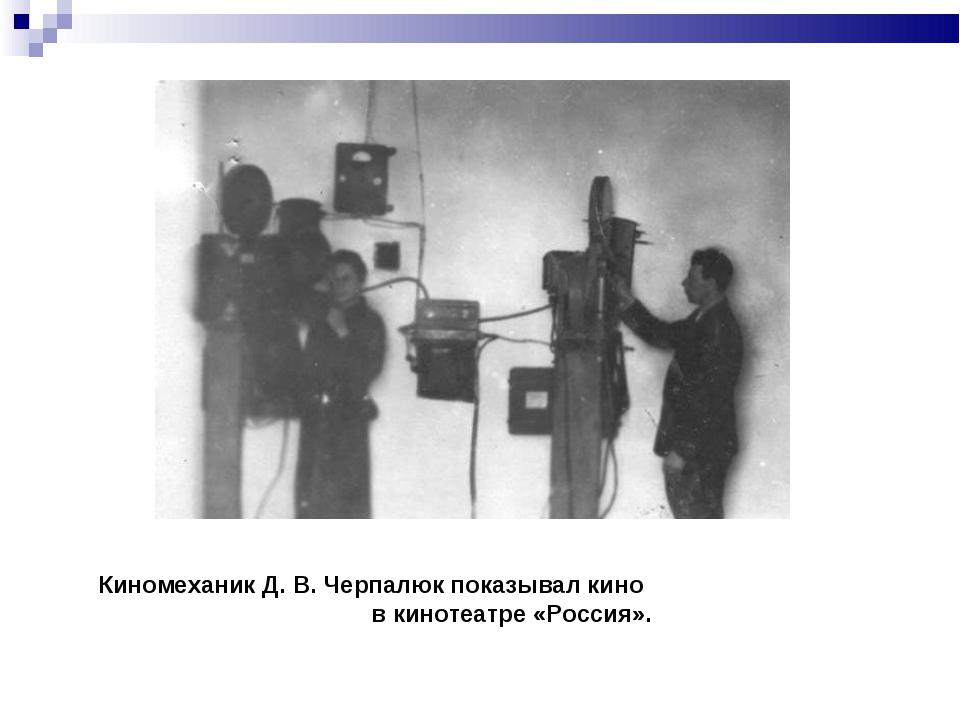Киномеханик Д. В. Черпалюк показывал кино в кинотеатре «Россия».