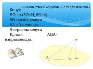 Знакомство с конусом и его элементами Конус SO (SO=Н, SO=h) SO-высота конус