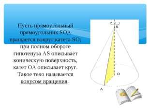 Пусть прямоугольный прямоугольник SOA вращается вокруг катета SO; при полном