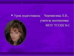 Урок подготовила: Черемисина Л.В., учитель математики МОУ ТСОШ №1