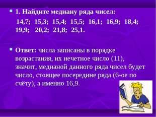 1. Найдите медиану ряда чисел: 14,7; 15,3; 15,4; 15,5; 16,1; 16,9; 18,4; 19,9
